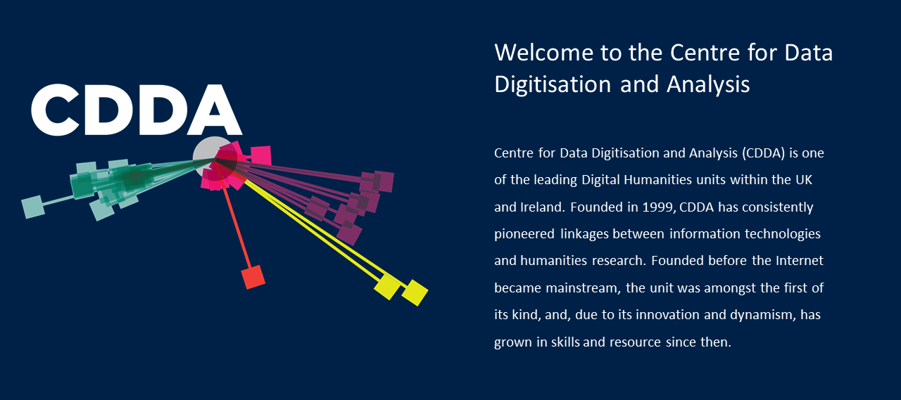 The Centre for Data Digitisation and Analysis is one of the leading Digital Humanities units within the UK and Ireland. Founded in 1999, CDDA has consistently pioneered linkages between information technologies and humanities research. Founded before the Internet became mainstream, the unit was amongst the first of its kind, and, due to its innovation and dynamism, has grown in skills and resource